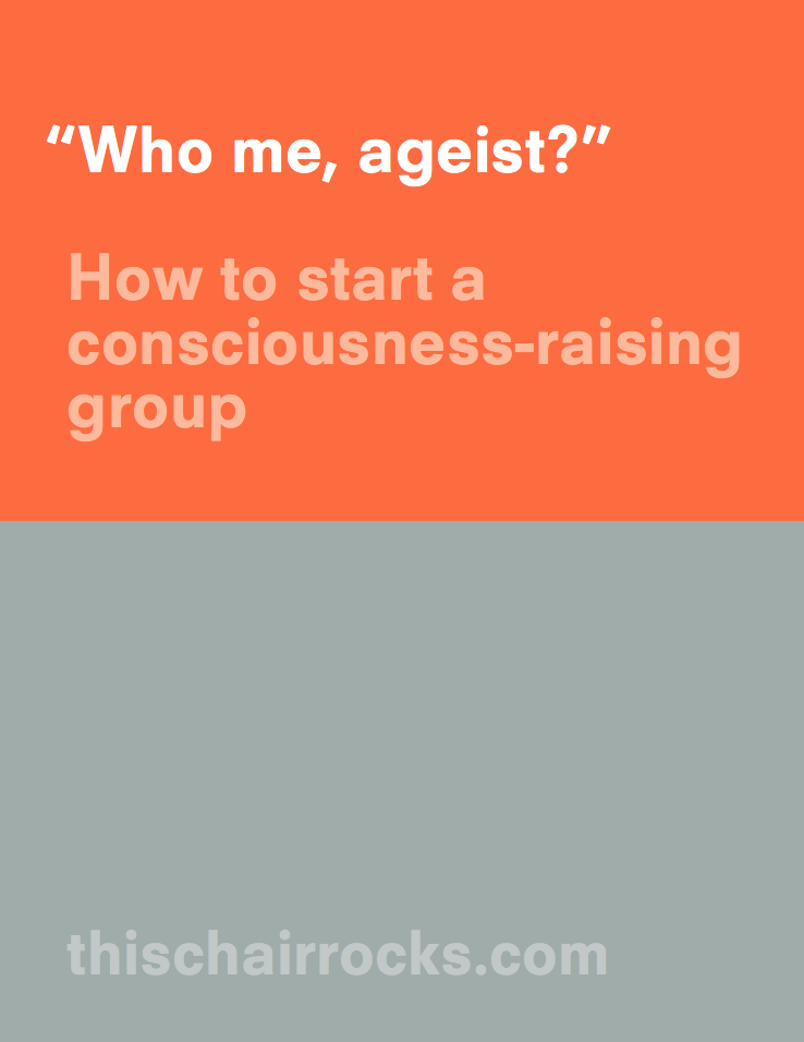 Who me, ageist? How to start a consciousness-raising group